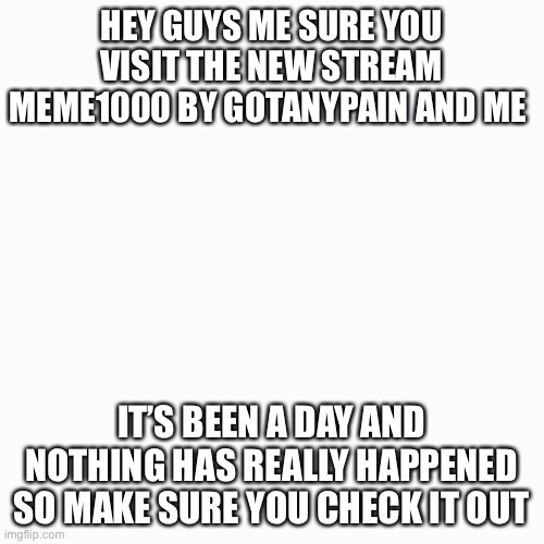 Meme1000 |  HEY GUYS ME SURE YOU VISIT THE NEW STREAM MEME1000 BY GOTANYPAIN AND ME; IT'S BEEN A DAY AND NOTHING HAS REALLY HAPPENED SO MAKE SURE YOU CHECK IT OUT | image tagged in memes,streams | made w/ Imgflip meme maker