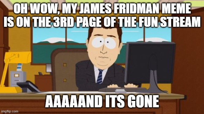 Aaaaand Its Gone |  OH WOW, MY JAMES FRIDMAN MEME IS ON THE 3RD PAGE OF THE FUN STREAM; AAAAAND ITS GONE | image tagged in memes,aaaaand its gone,james fridman,fun stream,imgflip | made w/ Imgflip meme maker
