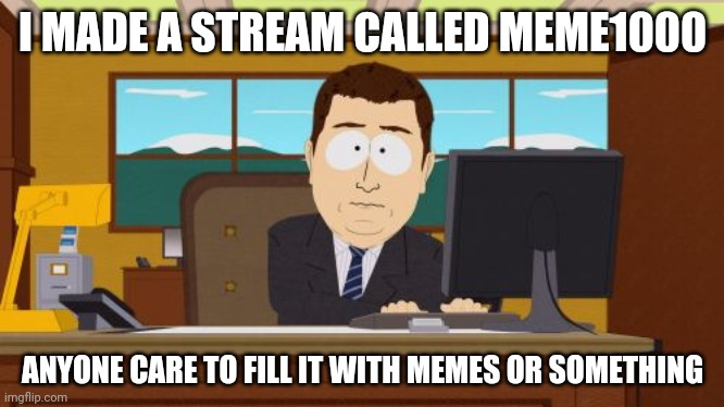 meme1000? |  I MADE A STREAM CALLED MEME1000; ANYONE CARE TO FILL IT WITH MEMES OR SOMETHING | image tagged in memes,aaaaand its gone | made w/ Imgflip meme maker