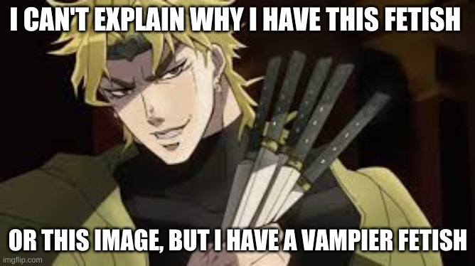 I CAN'T EXPLAIN WHY I HAVE THIS FETISH; OR THIS IMAGE, BUT I HAVE A VAMPIRE FETISH | made w/ Imgflip meme maker