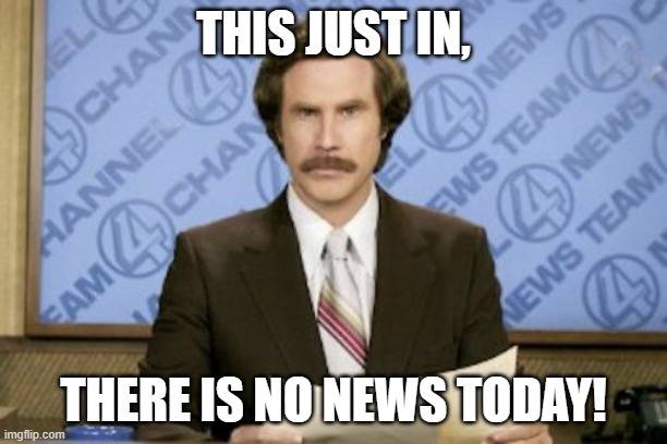 Ron Burgundy |  THIS JUST IN, THERE IS NO NEWS TODAY! | image tagged in memes,ron burgundy | made w/ Imgflip meme maker