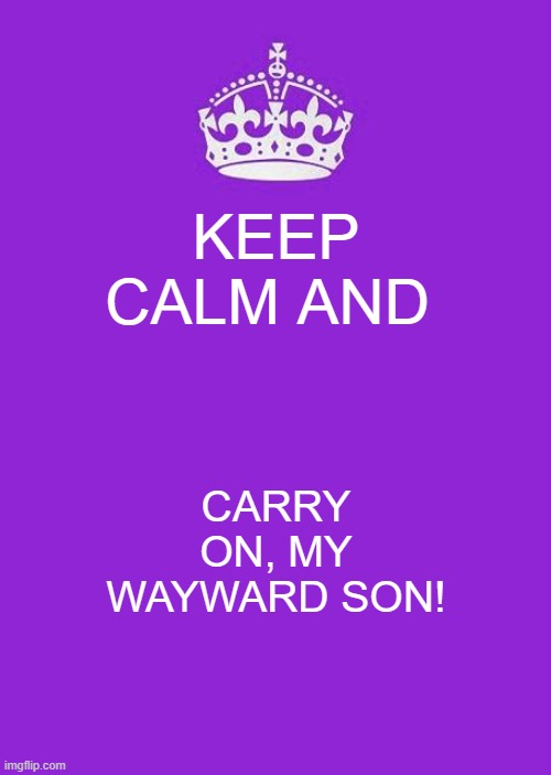Keep Calm And Carry On Purple |  KEEP CALM AND; CARRY ON, MY WAYWARD SON! | image tagged in memes,keep calm and carry on purple | made w/ Imgflip meme maker