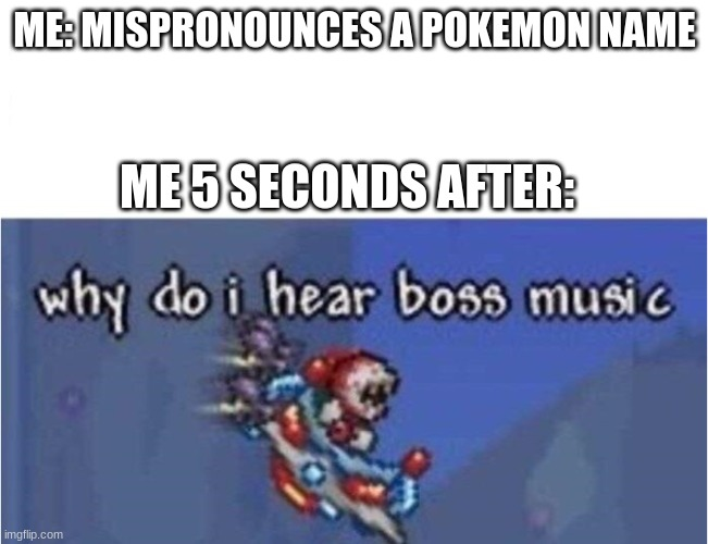 yeet |  ME: MISPRONOUNCES A POKEMON NAME; ME 5 SECONDS AFTER: | image tagged in why do i hear boss music | made w/ Imgflip meme maker