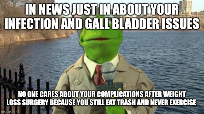 Kermit News Report |  IN NEWS JUST IN ABOUT YOUR INFECTION AND GALL BLADDER ISSUES; NO ONE CARES ABOUT YOUR COMPLICATIONS AFTER WEIGHT LOSS SURGERY BECAUSE YOU STILL EAT TRASH AND NEVER EXERCISE | image tagged in kermit news report,obesity,weight loss,trash,diabetes,fat | made w/ Imgflip meme maker