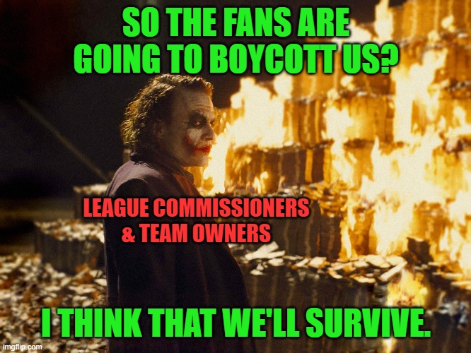 Turn off sports on TV. Stop buying their merch. |  SO THE FANS ARE GOING TO BOYCOTT US? LEAGUE COMMISSIONERS & TEAM OWNERS; I THINK THAT WE'LL SURVIVE. | image tagged in joker burning money,sports,boycott | made w/ Imgflip meme maker