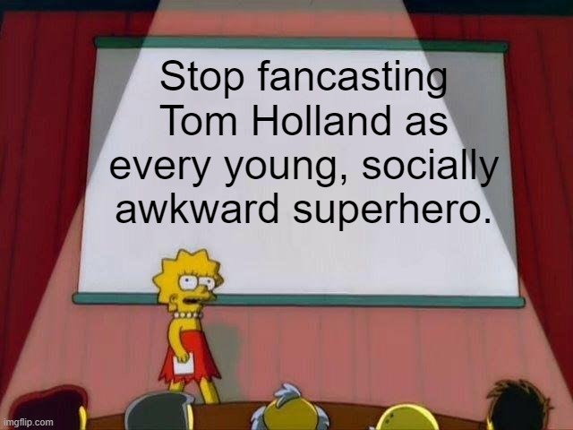 Lisa Simpson's Presentation |  Stop fancasting Tom Holland as every young, socially awkward superhero. | image tagged in lisa simpson's presentation | made w/ Imgflip meme maker