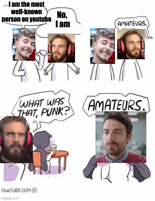 Amateurs |  I am the most well-known person on youtube; No,  I am | image tagged in amateurs,youtube,youtube ads,pewdiepie,mr beast | made w/ Imgflip meme maker