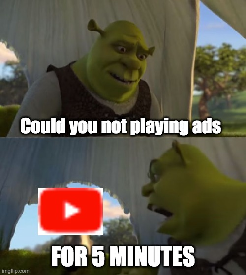 Could you not ___ for 5 MINUTES |  Could you not playing ads; FOR 5 MINUTES | image tagged in could you not ___ for 5 minutes,youtube,youtube ads | made w/ Imgflip meme maker