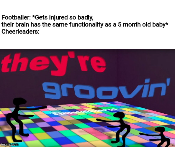 they're groovin |  Footballer: *Gets injured so badly, their brain has the same functionality as a 5 month old baby* Cheerleaders: | image tagged in they're groovin,football,memes,cheerleaders,baby,injury | made w/ Imgflip meme maker