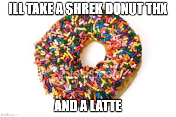 need shrek donut and latte |  ILL TAKE A SHREK DONUT THX; AND A LATTE | image tagged in donut,coffee,morning,tired,school | made w/ Imgflip meme maker