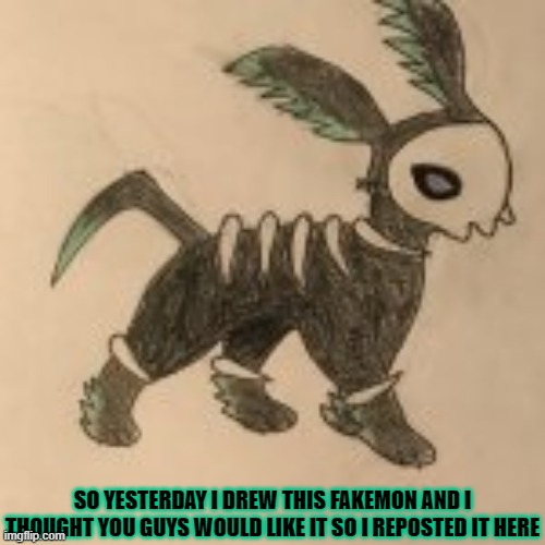 SO YESTERDAY I DREW THIS FAKEMON AND I THOUGHT YOU GUYS WOULD LIKE IT SO I REPOSTED IT HERE | made w/ Imgflip meme maker