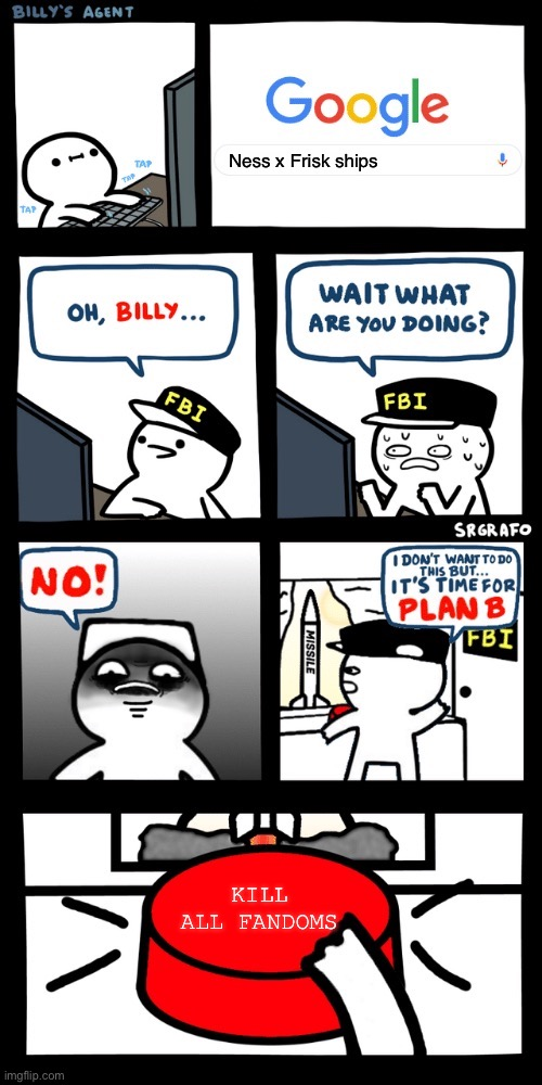 Billy NO! |  Ness x Frisk ships; KILL ALL FANDOMS | image tagged in billy s fbi agent plan b,undertale,earthbound | made w/ Imgflip meme maker