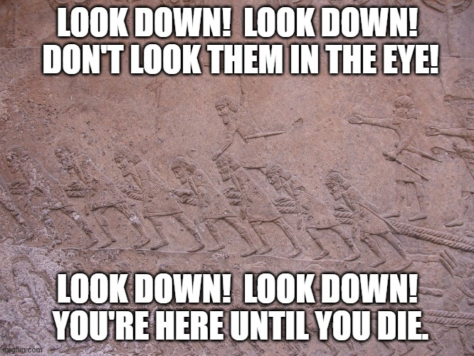 Assyrians Wrote Les Miserables |  LOOK DOWN!  LOOK DOWN!  DON'T LOOK THEM IN THE EYE! LOOK DOWN!  LOOK DOWN!  YOU'RE HERE UNTIL YOU DIE. | image tagged in history of the world,musicals | made w/ Imgflip meme maker