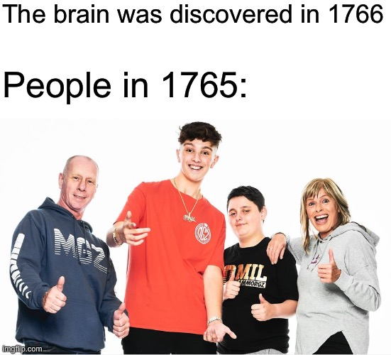 People were dumb before 1766 |  The brain was discovered in 1766; People in 1765: | image tagged in morgz | made w/ Imgflip meme maker