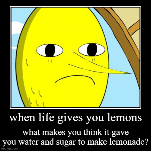 when life gives you lemons | what makes you think it gave you water and sugar to make lemonade? | image tagged in funny,demotivationals | made w/ Imgflip demotivational maker