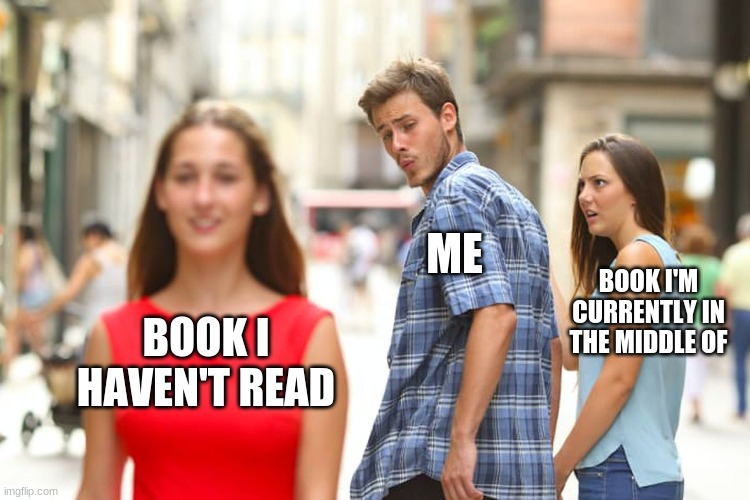 me reading |  ME; BOOK I'M CURRENTLY IN THE MIDDLE OF; BOOK I HAVEN'T READ | image tagged in memes,distracted boyfriend | made w/ Imgflip meme maker