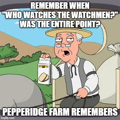 "Truth to power, there is power in truth |  REMEMBER WHEN ""WHO WATCHES THE WATCHMEN?"" WAS THE ENTIRE POINT? PEPPERIDGE FARM REMEMBERS 