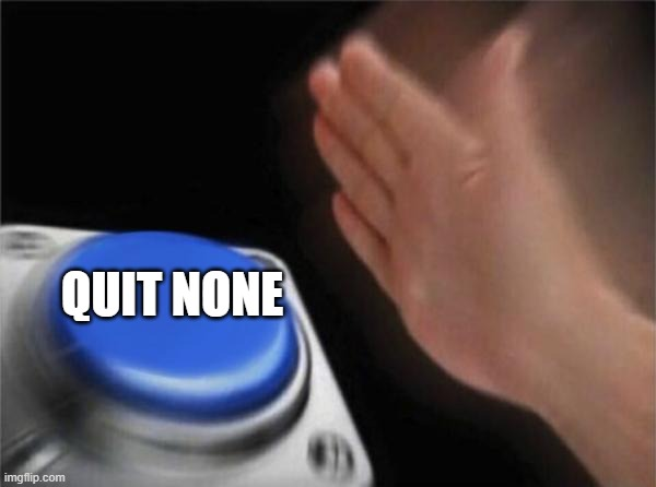 Blank Nut Button Meme | QUIT NONE | image tagged in memes,blank nut button | made w/ Imgflip meme maker
