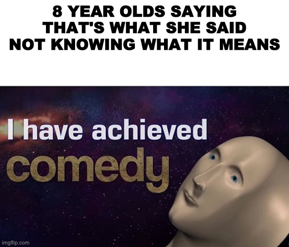 that's what she said |  8 YEAR OLDS SAYING THAT'S WHAT SHE SAID NOT KNOWING WHAT IT MEANS | image tagged in i have achieved comedy,memes,funny,that's what she said | made w/ Imgflip meme maker