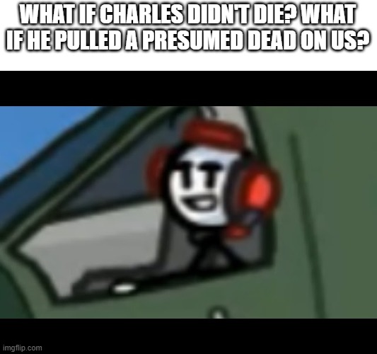 Charles stare / Henry stickman |  WHAT IF CHARLES DIDN'T DIE? WHAT IF HE PULLED A PRESUMED DEAD ON US? | image tagged in charles stare / henry stickman,henry stickmin,charles | made w/ Imgflip meme maker