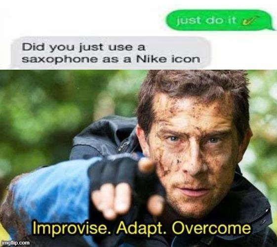 Bear Grylls Improvise Adapt Overcome | image tagged in bear grylls improvise adapt overcome,texts,nike | made w/ Imgflip meme maker