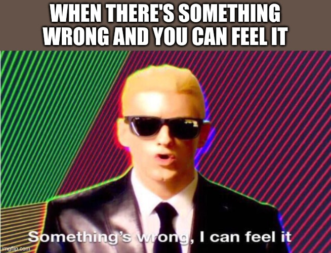 Ok, it's cheap, but it made me laugh |  WHEN THERE'S SOMETHING WRONG AND YOU CAN FEEL IT | image tagged in something s wrong,lazy | made w/ Imgflip meme maker