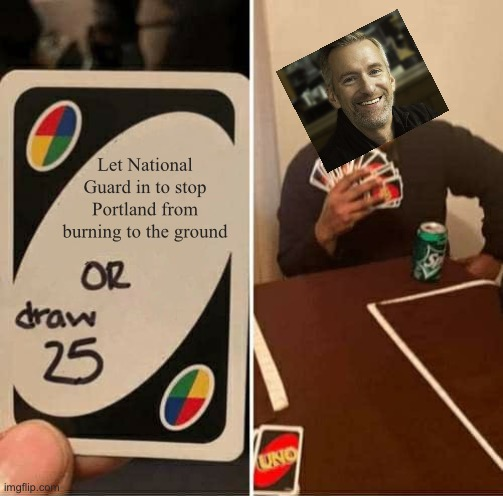 Portland is a hot mess, and Wheeler is an idiot. |  Let National Guard in to stop Portland from burning to the ground | image tagged in memes,uno draw 25 cards,ted wheeler,idiot,black lives matter,fire | made w/ Imgflip meme maker