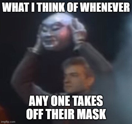 I'm Kilroy |  WHAT I THINK OF WHENEVER; ANY ONE TAKES OFF THEIR MASK | image tagged in masks,coronavirus,facemask | made w/ Imgflip meme maker