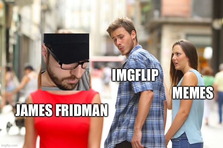 Example of AMAZING memeory |  IMGFLIP; MEMES; JAMES FRIDMAN | image tagged in memes,distracted boyfriend,lebron james,gifs,craziness_all_the_way,first world problems | made w/ Imgflip meme maker