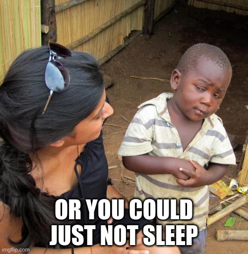 3rd World Sceptical Child | OR YOU COULD JUST NOT SLEEP | image tagged in 3rd world sceptical child | made w/ Imgflip meme maker
