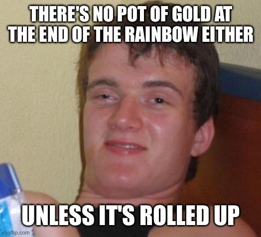 THERE'S NO POT OF GOLD AT THE END OF THE RAINBOW EITHER UNLESS IT'S ROLLED UP | image tagged in memes,10 guy | made w/ Imgflip meme maker