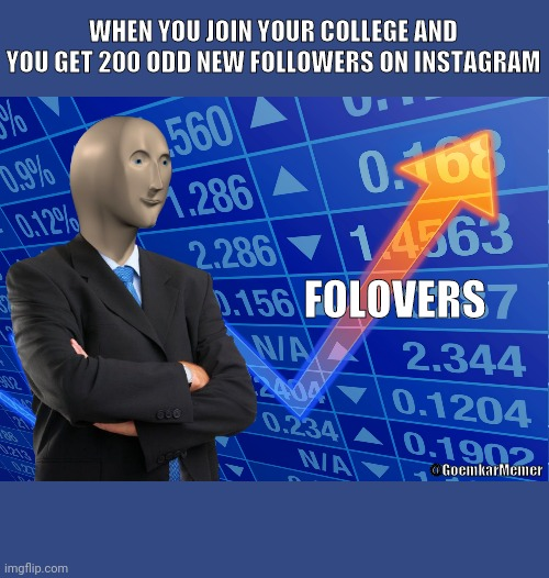 13 ways to increase followers on Instagram |  WHEN YOU JOIN YOUR COLLEGE AND YOU GET 200 ODD NEW FOLLOWERS ON INSTAGRAM; FOLOVERS; @GoemkarMemer | image tagged in stonks no text,instagram,followers,social media | made w/ Imgflip meme maker