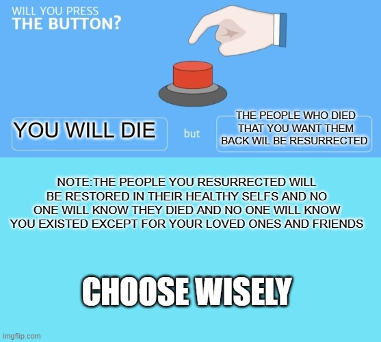will you press the button? |  THE PEOPLE WHO DIED THAT YOU WANT THEM BACK WIL BE RESURRECTED; YOU WILL DIE; NOTE:THE PEOPLE YOU RESURRECTED WILL BE RESTORED IN THEIR HEALTHY SELFS AND NO ONE WILL KNOW THEY DIED AND NO ONE WILL KNOW YOU EXISTED EXCEPT FOR YOUR LOVED ONES AND FRIENDS; CHOOSE WISELY | image tagged in blue template,will you press the button | made w/ Imgflip meme maker