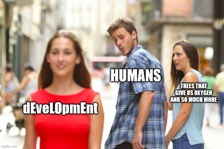 humans are crap. total crap. |  HUMANS; TREES THAT GIVE US OXYGEN AND SO MUCH MORE; dEveLOpmEnt | image tagged in memes,distracted boyfriend | made w/ Imgflip meme maker