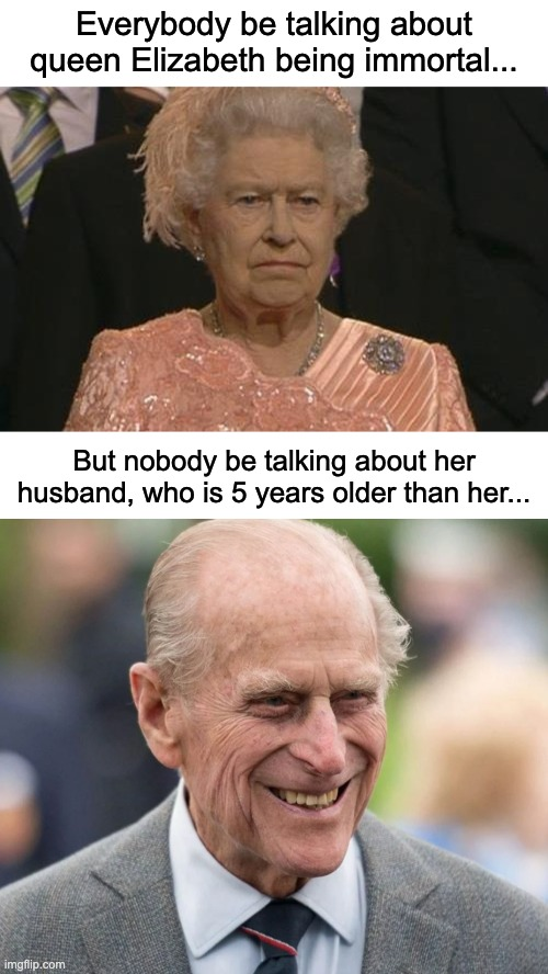 Undying Family |  Everybody be talking about queen Elizabeth being immortal... But nobody be talking about her husband, who is 5 years older than her... | image tagged in queen elizabeth london olympics not amused,queen elizabeth,prince charles,funny,memes | made w/ Imgflip meme maker