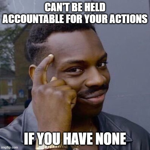 Thinking Black Guy on Accountability |  CAN'T BE HELD ACCOUNTABLE FOR YOUR ACTIONS; IF YOU HAVE NONE | image tagged in thinking black guy,accountability | made w/ Imgflip meme maker