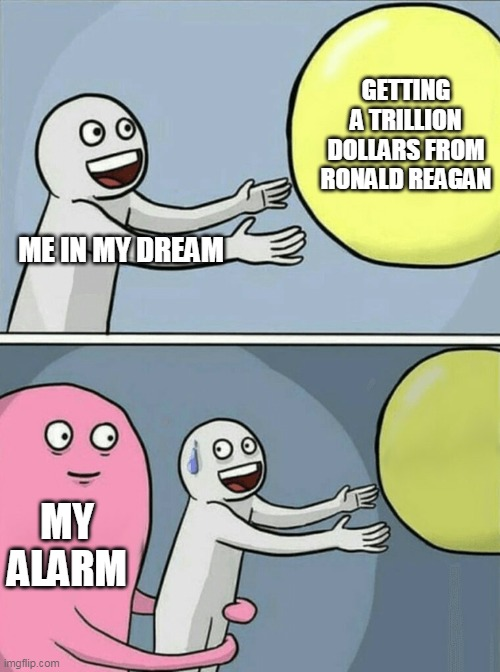 Just in time, too |  GETTING A TRILLION DOLLARS FROM RONALD REAGAN; ME IN MY DREAM; MY ALARM | image tagged in memes,running away balloon,dreams,ronald reagan,alarm clock | made w/ Imgflip meme maker