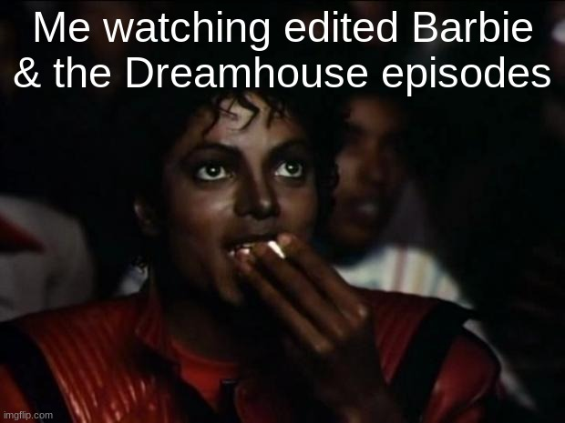 Michael Jackson Popcorn |  Me watching edited Barbie & the Dreamhouse episodes | image tagged in memes,michael jackson popcorn,barbie | made w/ Imgflip meme maker