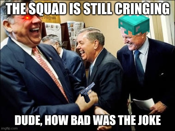 Men Laughing |  THE SQUAD IS STILL CRINGING; DUDE, HOW BAD WAS THE JOKE | image tagged in memes,men laughing | made w/ Imgflip meme maker