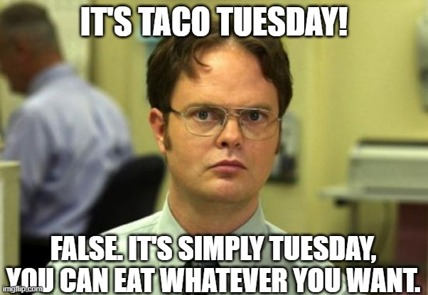 Just Tuesday |  IT'S TACO TUESDAY! FALSE. IT'S SIMPLY TUESDAY, YOU CAN EAT WHATEVER YOU WANT. | image tagged in memes,dwight schrute | made w/ Imgflip meme maker
