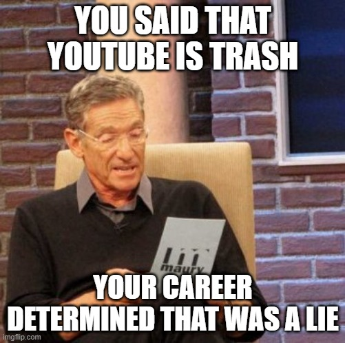 Maury Lie Detector |  YOU SAID THAT YOUTUBE IS TRASH; YOUR CAREER DETERMINED THAT WAS A LIE | image tagged in memes,maury lie detector | made w/ Imgflip meme maker