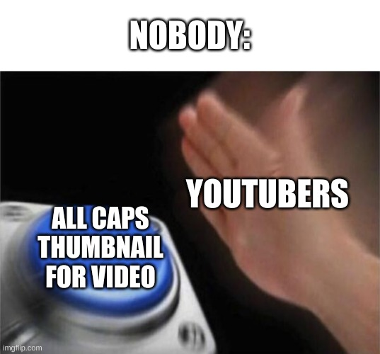 Youtubers like: |  NOBODY:; YOUTUBERS; ALL CAPS THUMBNAIL FOR VIDEO | image tagged in memes,blank nut button,youtuber,caps lock | made w/ Imgflip meme maker