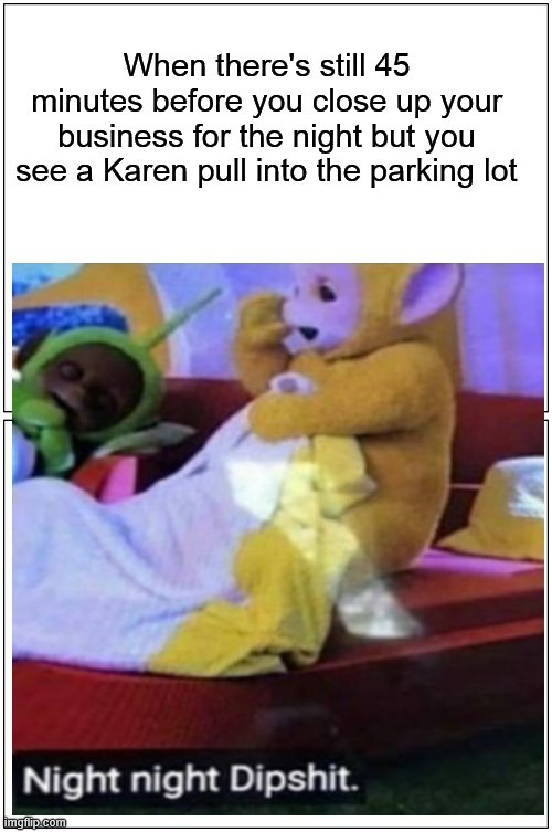 Karen's are taking over |  When there's still 45 minutes before you close up your business for the night but you see a Karen pull into the parking lot | image tagged in karen,night night dipshit,teletubbies,bad joke,karens,2020 memes | made w/ Imgflip meme maker
