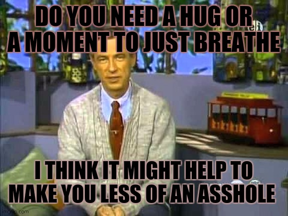Don't be such a D |  DO YOU NEED A HUG OR A MOMENT TO JUST BREATHE; I THINK IT MIGHT HELP TO MAKE YOU LESS OF AN ASSHOLE | image tagged in mr rogers,life,jerks,asshole,douchebag | made w/ Imgflip meme maker
