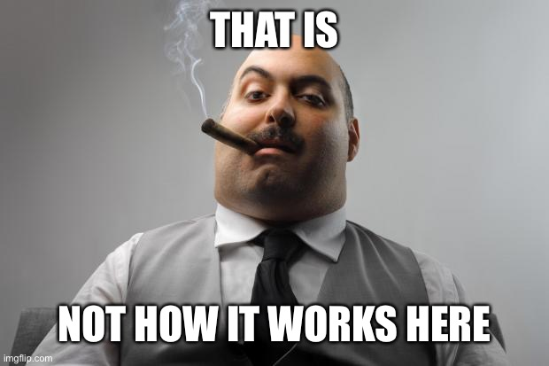 Scumbag Boss Meme | THAT IS NOT HOW IT WORKS HERE | image tagged in memes,scumbag boss | made w/ Imgflip meme maker