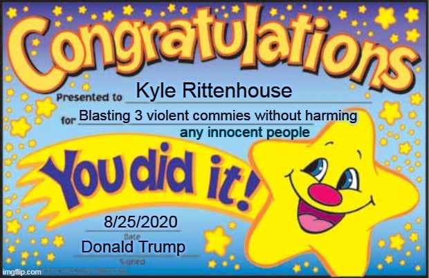 Well Done Kyle |  Kyle Rittenhouse; Blasting 3 violent commies without harming; any innocent people; 8/25/2020; Donald Trump | image tagged in memes,happy star congratulations,funny,kyle rittenhouse,donald trump,trump | made w/ Imgflip meme maker