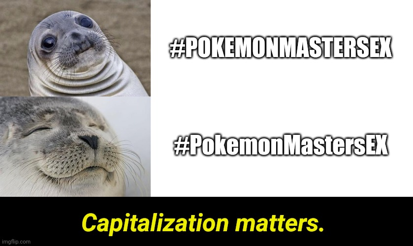 When you don't capitalize hashtags on Twitter... |  #POKEMONMASTERSEX; #PokemonMastersEX; Capitalization matters. | image tagged in memes,awkward moment sealion,blank white template,satisfied seal | made w/ Imgflip meme maker