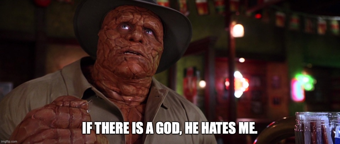 If there is a God, he hates me. |  IF THERE IS A GOD, HE HATES ME. | image tagged in if there is a god he hates me,fantastic four,michael chiklis,the thing,marvel,memes | made w/ Imgflip meme maker