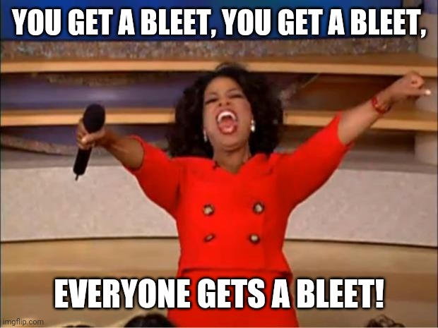 Oprah You Get A |  YOU GET A BLEET, YOU GET A BLEET, EVERYONE GETS A BLEET! | image tagged in memes,oprah you get a | made w/ Imgflip meme maker