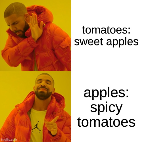 tomatoes: sweet apples apples: spicy tomatoes | image tagged in memes,drake hotline bling | made w/ Imgflip meme maker